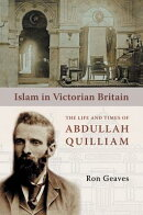 Islam in Victorian Britain: The Life and Times of Abdullah Quilliam