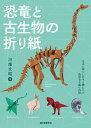 恐竜と古生物の折り紙 太古に暮らした生き物たちの造形美を紙で表現 [ 川畑 文昭 ]