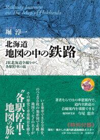 北海道地図の中の鉄路 JR北海道全線をゆく、各駅停車の旅 [ 堀淳一 ]