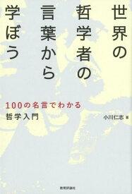 世界の哲学者の言葉から学ぼう 100の名言でわかる哲学入門 [ 小川仁志 ]