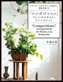 「コンポジション」フレンチスタイル・アレンジメント フランス・パリのデザインと色彩で、感動を届ける [ 斎藤由美 ]
