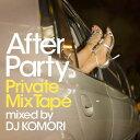 After Party Private MixTape mixed by DJ KOMORI [ DJ KOMORI ]