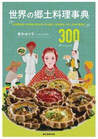 世界の郷土料理事典 全世界各国・300地域 料理の作り方を通して知る歴史、文化、宗教の食規定 [ 青木 ゆり子 ]