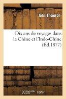 Dix ANS de Voyages Dans La Chine Et l'Indo-Chine