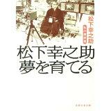 松下幸之助夢を育てる (日経文芸文庫)