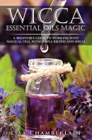 Wicca Essential Oils Magic: A Beginner's Guide to Working with Magical Oils, with Simple Recipes and