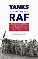 Yanks in the RAF: The Story of Maverick Pilots and American Volunteers Who Joined Britain's Fight in