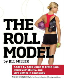 The Roll Model: A Step-By-Step Guide to Erase Pain, Improve Mobility, and Live Better in Your Body ROLL MODEL [ Jill Miller ]