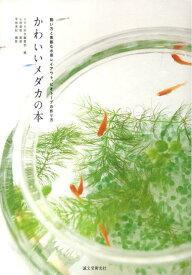 かわいいメダカの本 飼い方と素敵な水草レイアウト、ビオトープの作り方 [ メダカ好き編集部 ]