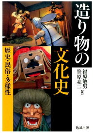 造り物の文化史 歴史・民俗・多様性 [ 福原敏男 ]