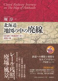北海道 地図の中の廃線 旧国鉄の廃線跡を歩く追憶の旅 [ 堀 淳一 ]