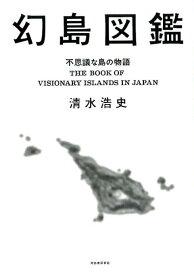 幻島図鑑 不思議な島の物語 [ 清水 浩史 ]
