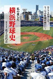 私の愛した横浜野球史 DeNAの参入で、今、ハマの野球が面白い! [ 花上喜代志 ]