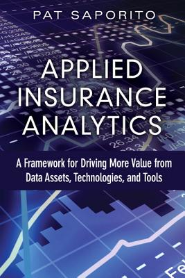 Applied Insurance Analytics: A Framework for Driving More Value from Data Assets, Technologies, and APPLIED INSURANCE ANALYTICS (FT Press Analytics) [ Patricia L. Saporito ]
