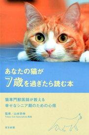 あなたの猫が7歳を過ぎたら読む本 猫専門獣医師が教える幸せなシニア期のための心得 [ 山本宗伸 ]