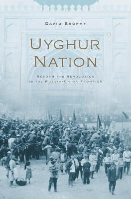 Uyghur Nation: Reform and Revolution on the Russia-China Frontier UYGHUR NATION [ David Brophy ]