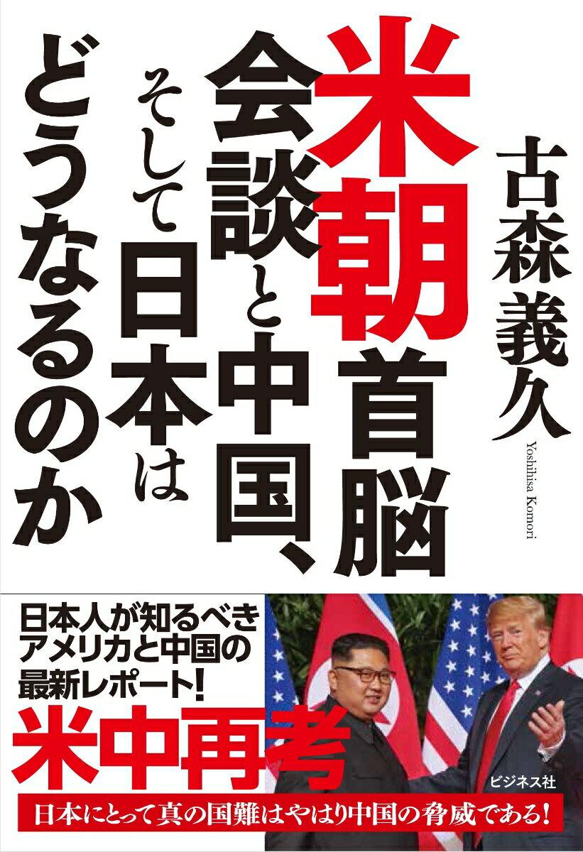 米朝首脳会談と中国、そして日本はどうなるのか [ 古森義久 ]