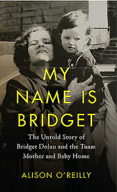My Name Is Bridget: The Untold Story of Bridget Dolan and the Tuam Mothers and Baby Home MY NAME IS BRIDGET [ Alison O'Reilly ]