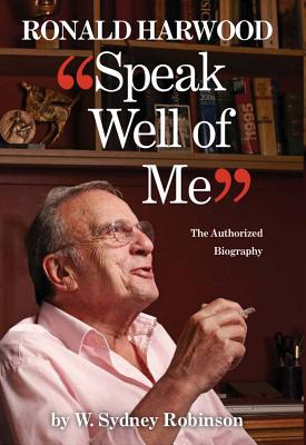 Speak Well of Me: The Authorised Biography of Ronald Harwood: The Authorised Biography of Ronald Har SPEAK WELL OF ME THE AUTHORISE [ William Sydney Robinson ]