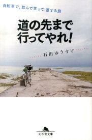 道の先まで行ってやれ! 自転車で、飲んで笑って、涙する旅 (幻冬舎文庫) [ 石田ゆうすけ ]