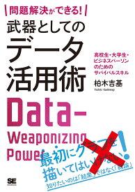 問題解決ができる! 武器としてのデータ活用術 高校生・大学生・ビジネスパーソンのためのサバイバルスキル [ 柏木 吉基 ]