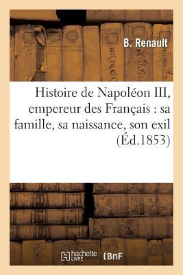 Histoire de Napoleon III, Empereur Des Francais: Documents Particuliers Et Pratiques FRE-HISTOIRE DE NAPOLEON III E (Histoire) [ Renault-B ]
