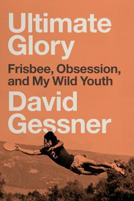 Ultimate Glory: Frisbee, Obsession, and My Wild Youth ULTIMATE GLORY [ David Gessner ]