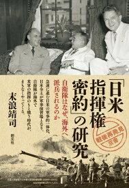「日米指揮権密約」の研究 自衛隊はなぜ、海外へ派兵されるのか (「戦後再発見」双書6) [ 末浪 靖司 ]