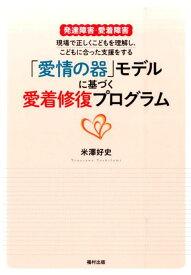 「愛情の器」モデルに基づく愛着修復プログラム 発達障害・愛着障害 現場で正しくこどもを理解し、こどもに合った支援をする [ 米澤好史 ]