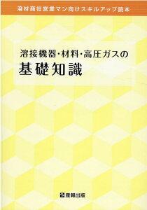溶接機器・材料・高圧ガスの基礎知識 溶材商社営業マン向けスキルアップ読本 [ 産報出版 ]