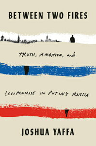 Between Two Fires: Truth, Ambition, and Compromise in Putin's Russia BETWEEN 2 FIRES [ Joshua Yaffa ]