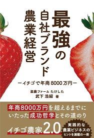 最強の自社ブランド農業経営 イチゴで年商8000万円 [ 武下 浩紹 ]