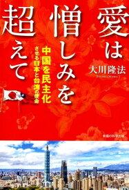 愛は憎しみを超えて 中国を民主化させる日本と台湾の使命 [ 大川隆法 ]