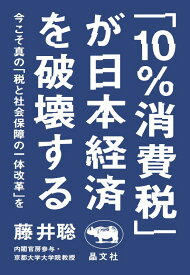 「10%消費税」が日本経済を破壊する 今こそ真の「税と社会保障の一体改革」を [ 藤井聡 ]