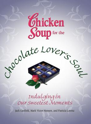 Chicken Soup for the Chocolate Lover's Soul: Indulging in Our Sweetest Moments CSF THE CHOCOLATE LOVERS SOUL [ Jack Canfield ]