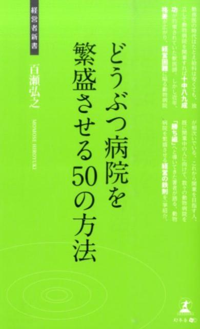 どうぶつ病院を繁盛させる50の方法 動物病院の経営術 (経営者新書) [ 百瀬弘之 ]