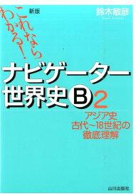 これならわかる!ナビゲーター世界史B(2)新版 アジア史古代〜18世紀の徹底理解 [ 鈴木敏彦 ]