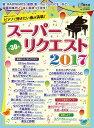 月刊ピアノ 2017年6月号増刊 月刊ピアノプレゼンツ ピアノで弾きたい曲が満載! スーパーリクエスト2017