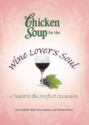Chicken Soup for the Wine Lover's Soul: A Toast to the Perfect Occasion CSF THE WINE LOVERS SOUL (Chicken Soup for the Soul) [ Jack Canfield ]