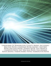 Articles on Landforms of Washington County, Maine, Including: Machias River, Chandler River (Maine), ARTICLES ON LANDFORMS OF WASHI [ Hephaestus Books ]