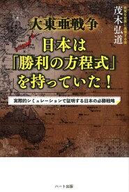 大東亜戦争日本は「勝利の方程式」を持っていた! 実際的シミュレーションで証明する日本の必勝戦略 [ 茂木弘道 ]