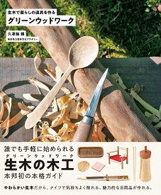 グリーンウッドワーク 生木で暮らしの道具を作る [ 久津輪 雅 ]