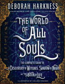 The World of All Souls: The Complete Guide to a Discovery of Witches, Shadow of Night, and the Book
