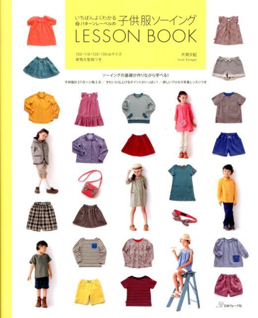 いちばんよくわかるパターンレーベルの子供服ソーイングLESSON BOOK [ 片貝夕起 ]