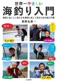 世界一やさしい海釣り入門 最高においしい魚たちを最高に楽しく釣るための超入門 [ 西野弘章 ]