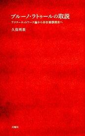 ブルーノ・ラトゥールの取説 アクターネットワーク論から存在様態探求へ (シリーズ〈哲学への扉〉) [ 久保明教 ]