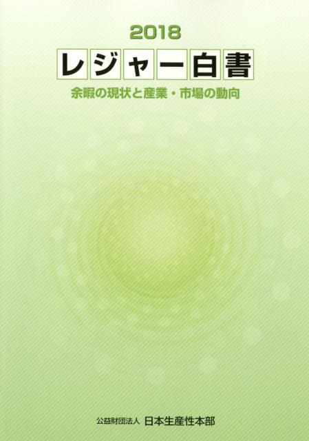 レジャー白書(2018) 余暇の現状と産業・市場の動向 [ 日本生産性本部 ]