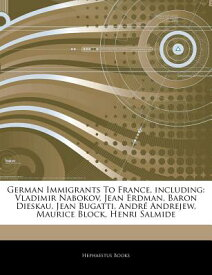 German Immigrants to France, Including: Vladimir Nabokov, Jean Erdman, Baron Dieskau, Jean Bugatti, GERMAN IMMIGRANTS TO FRANCE IN [ Hephaestus Books ]