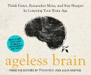 Ageless Brain: Think Faster, Remember More, and Stay Sharper by Lowering Your Brain Age