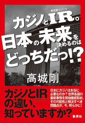 カジノとIR。日本の未来を決めるのはどっちだっ!? [ 高城 剛 ]